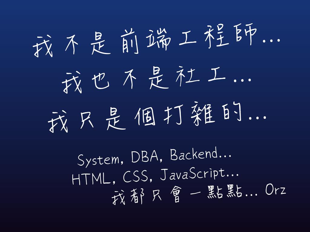 我不是前端工程師... 我也不是社工... 我只是個打雜的... System, DBA, B...
