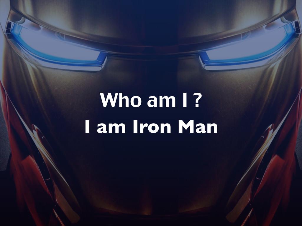 Who am I ? I am Iron Man