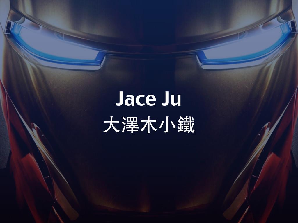 Jace Ju ⼤大澤⽉⽊木⼩小鐵
