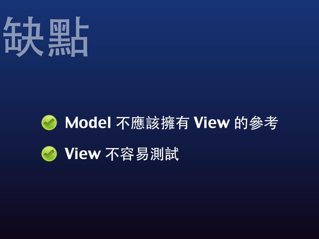 Model 不應該擁有 View 的參考 View 不容易測試 缺點