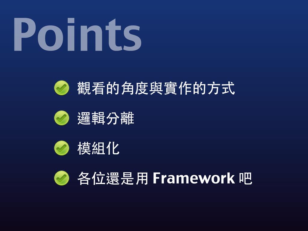 觀看的⾓角度與實作的⽅方式 邏輯分離 模組化 各位還是⽤用 Framework 吧 Points