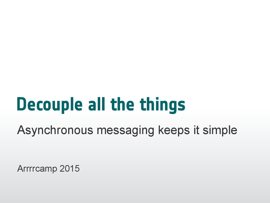 Decouple all the things Asynchronous messaging ...