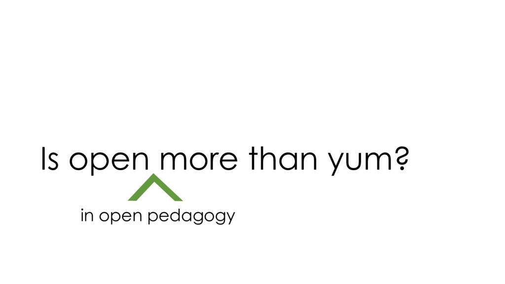 Is open more than yum? in open pedagogy