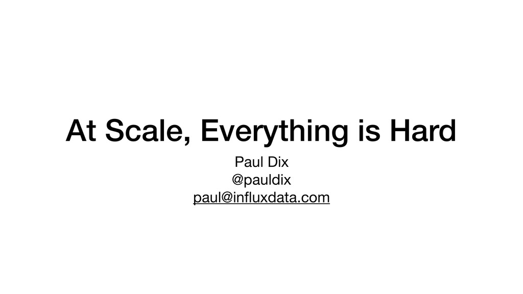 At Scale, Everything is Hard Paul Dix  @pauldix...