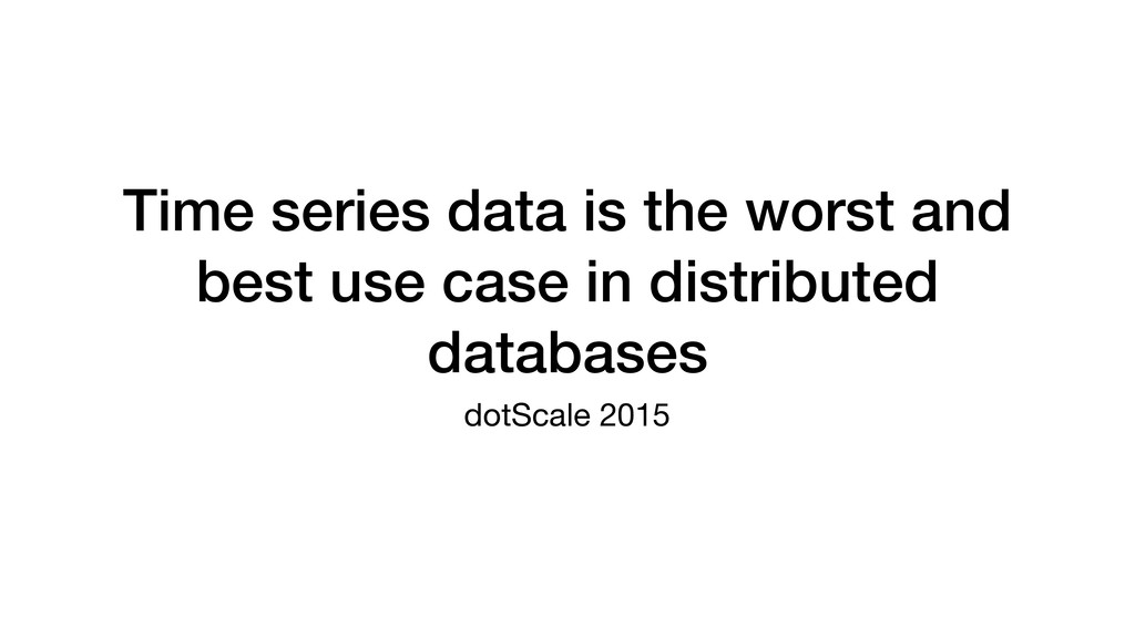 Time series data is the worst and best use case...