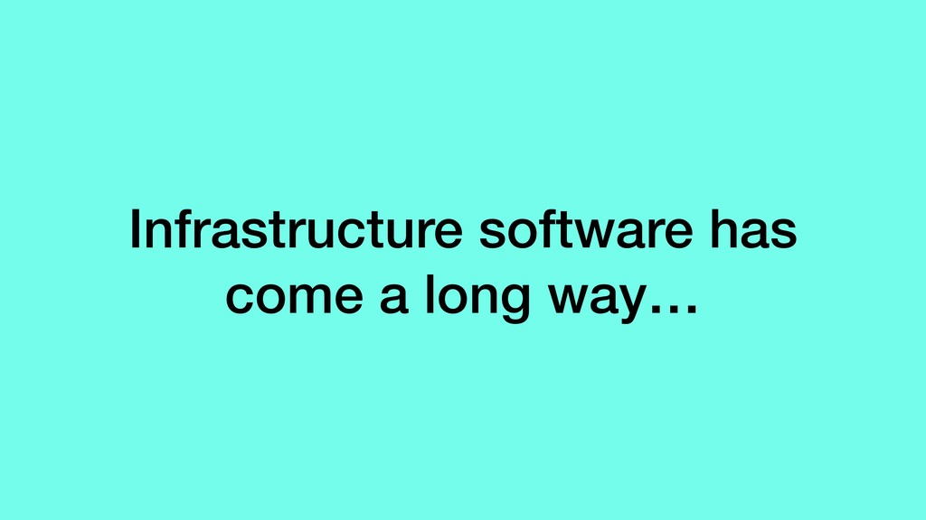 Infrastructure software has come a long way…