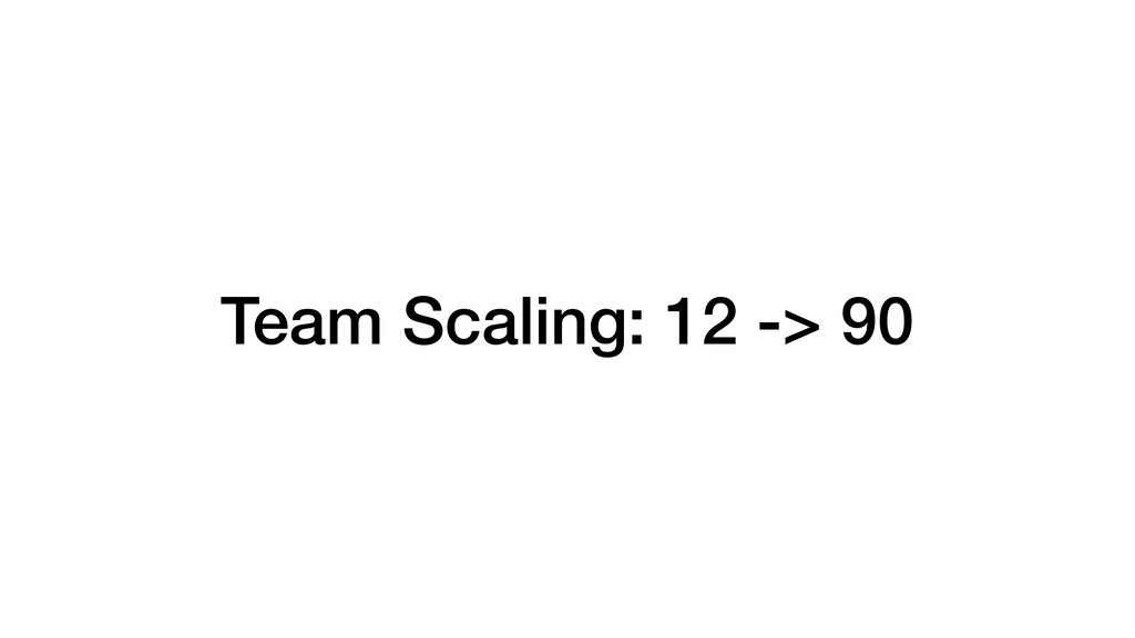 Team Scaling: 12 -> 90