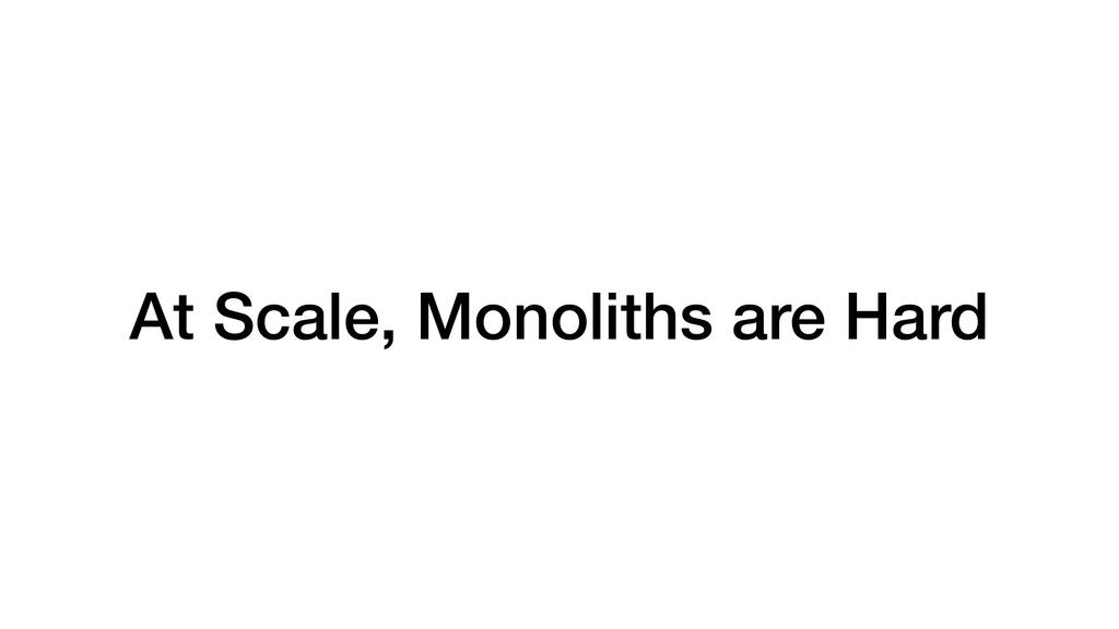 At Scale, Monoliths are Hard