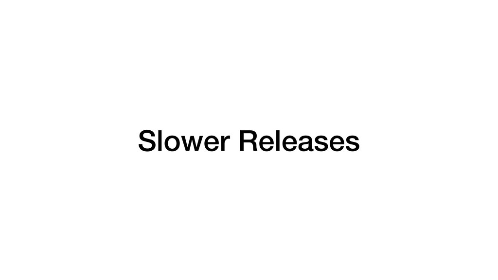 Slower Releases