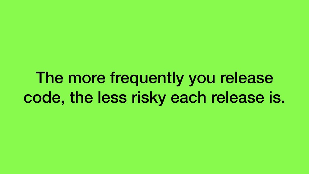 The more frequently you release code, the less ...