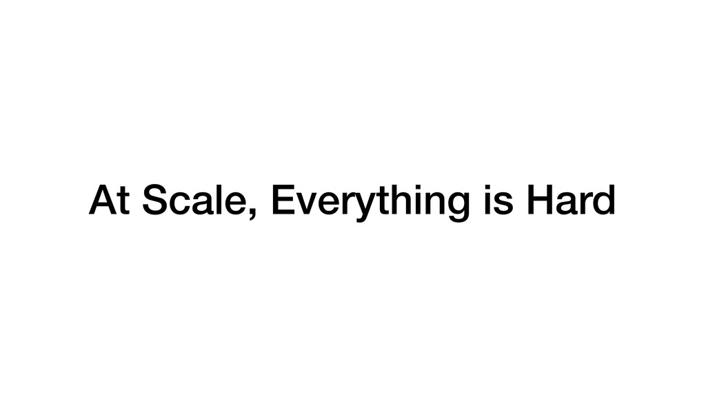 At Scale, Everything is Hard