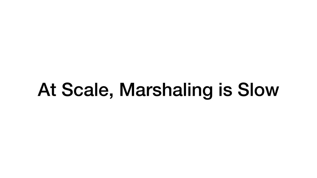 At Scale, Marshaling is Slow