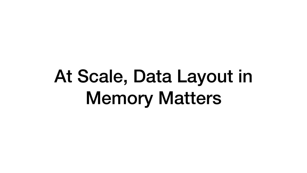 At Scale, Data Layout in Memory Matters