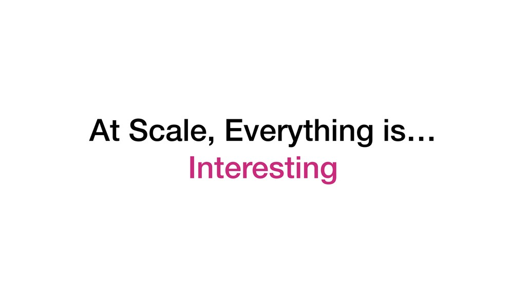 At Scale, Everything is… Interesting