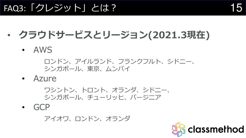 15 FAQ3:「クレジット」とは? • クラウドサービスとリージョン(2021.3現在) •...