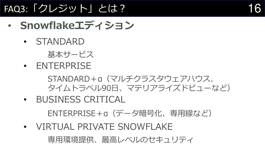 16 FAQ3:「クレジット」とは? • Snowflakeエディション • STANDARD...