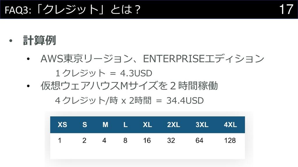 17 FAQ3:「クレジット」とは? • 計算例 • AWS東京リージョン、ENTERPRIS...