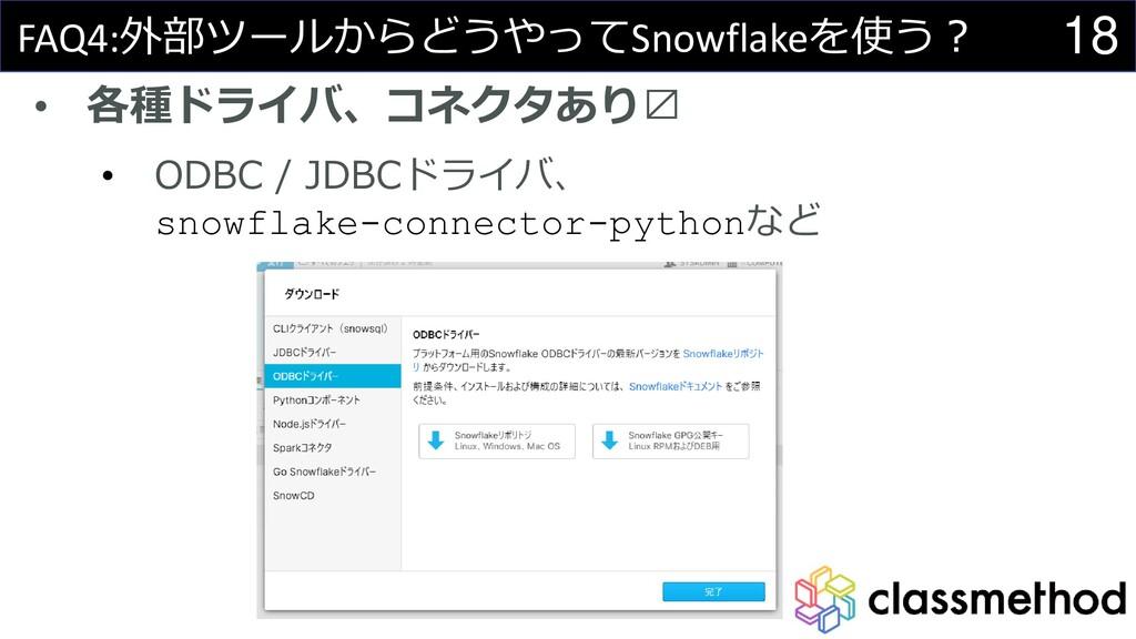 18 FAQ4:外部ツールからどうやってSnowflakeを使う? • 各種ドライバ、コネクタ...