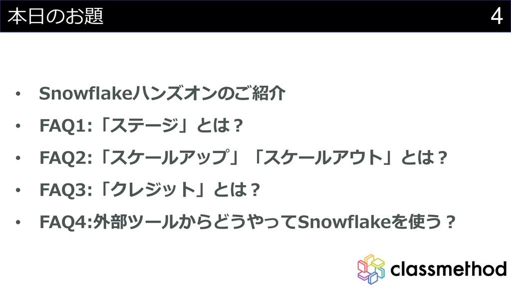 4 本日のお題 • Snowflakeハンズオンのご紹介 • FAQ1:「ステージ」とは? •...