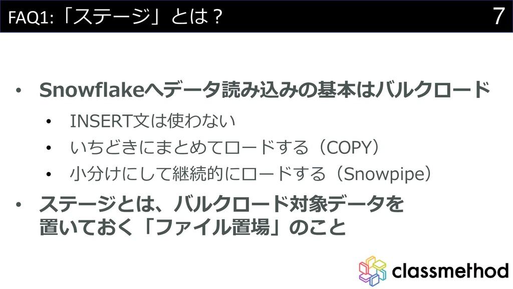 7 FAQ1:「ステージ」とは? • Snowflakeへデータ読み込みの基本はバルクロード ...