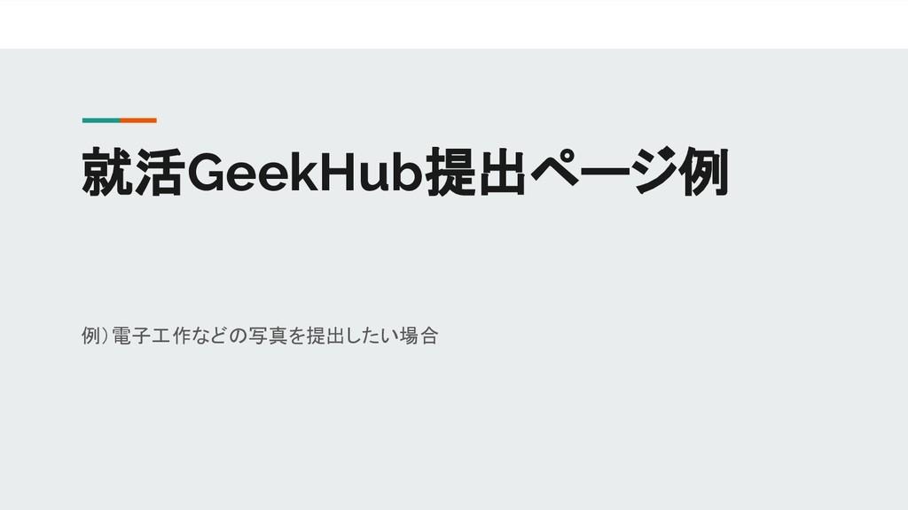 就活GeekHub提出ページ例 例)電子工作などの写真を提出したい場合