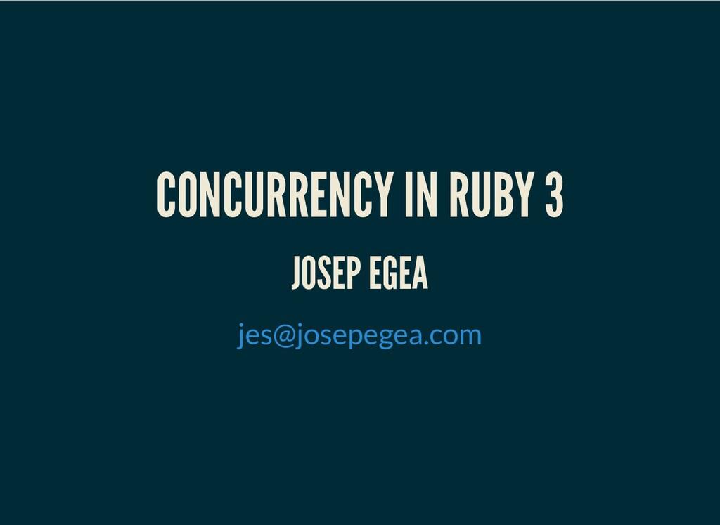 CONCURRENCY IN RUBY 3 JOSEP EGEA jes@josepegea....