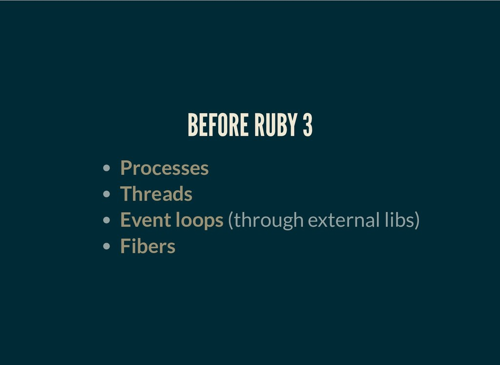 BEFORE RUBY 3 Processes Threads Event loops (th...