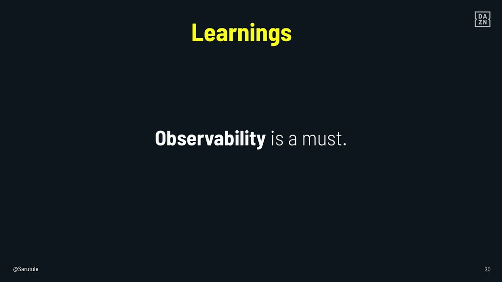 @Sarutule 30 Observability is a must. Learnings