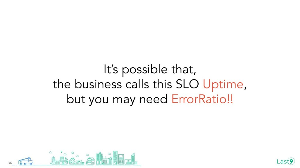 It's possible that, the business calls this SLO...