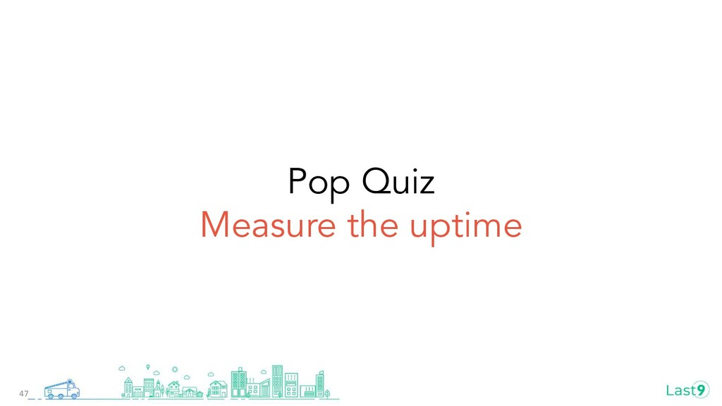 Pop Quiz Measure the uptime 47