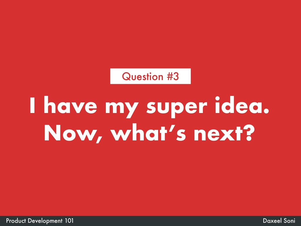 I have my super idea. Now, what's next? Daxeel ...