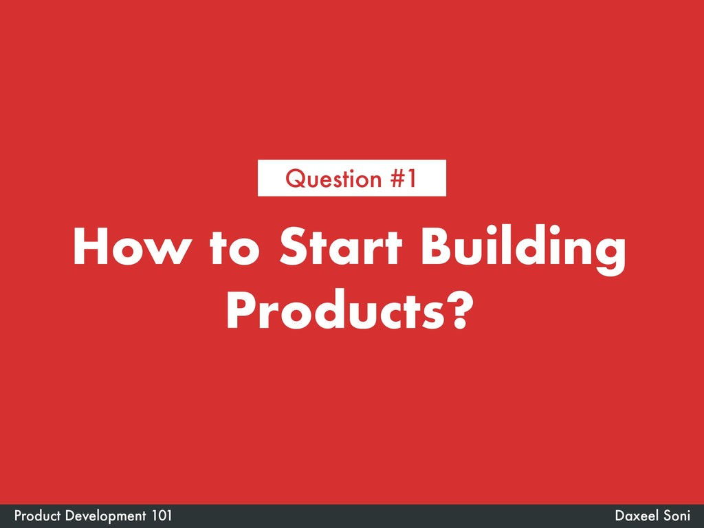 How to Start Building Products? Daxeel Soni Pro...
