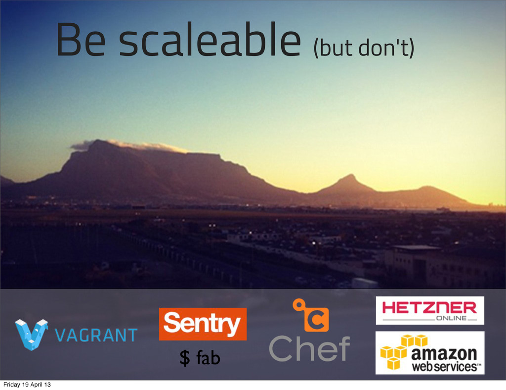 Be scaleable (but don't) $ fab Friday 19 April ...