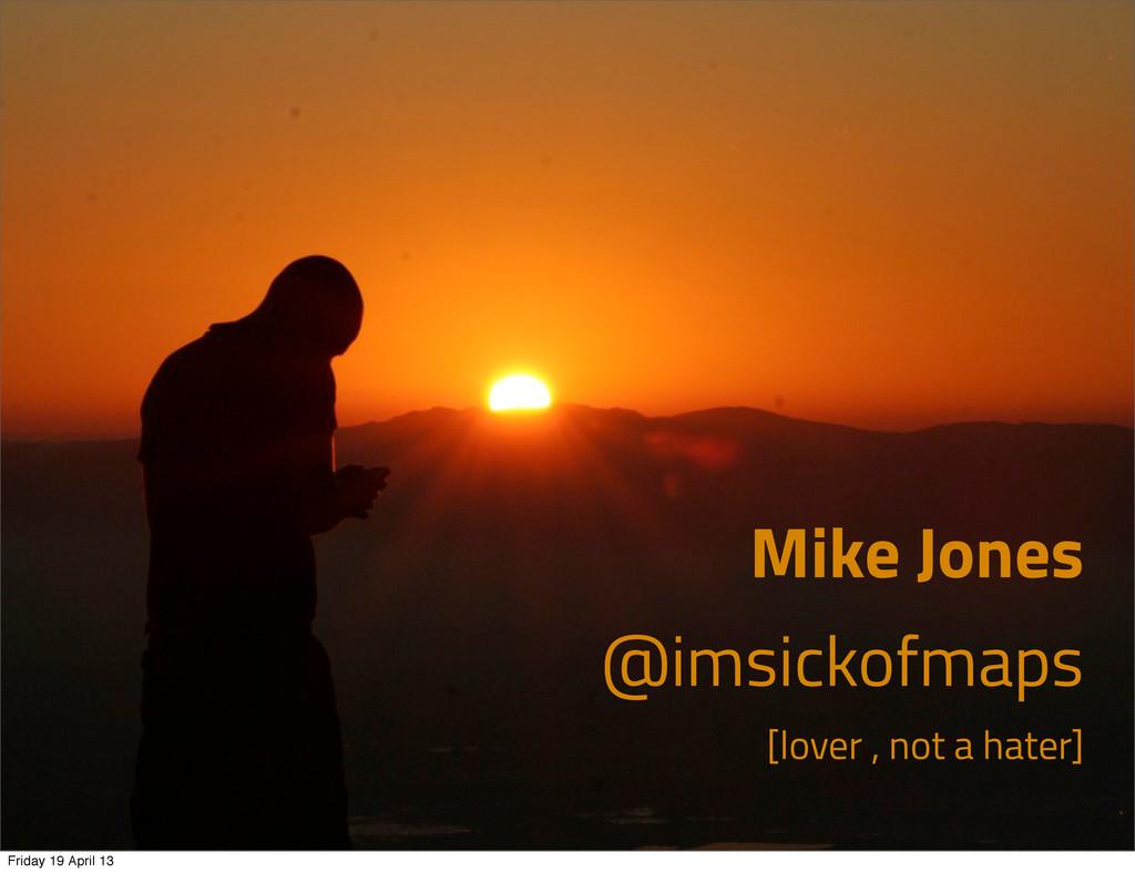 Mike Jones @imsickofmaps [lover , not a hater] ...