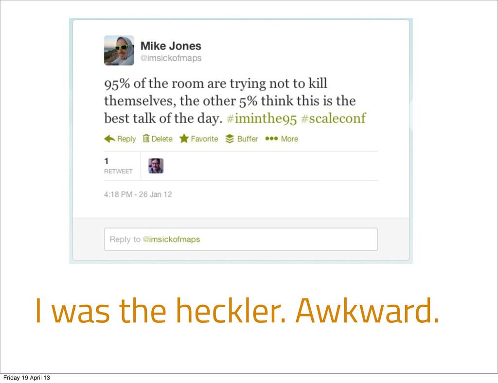 I was the heckler. Awkward. Friday 19 April 13