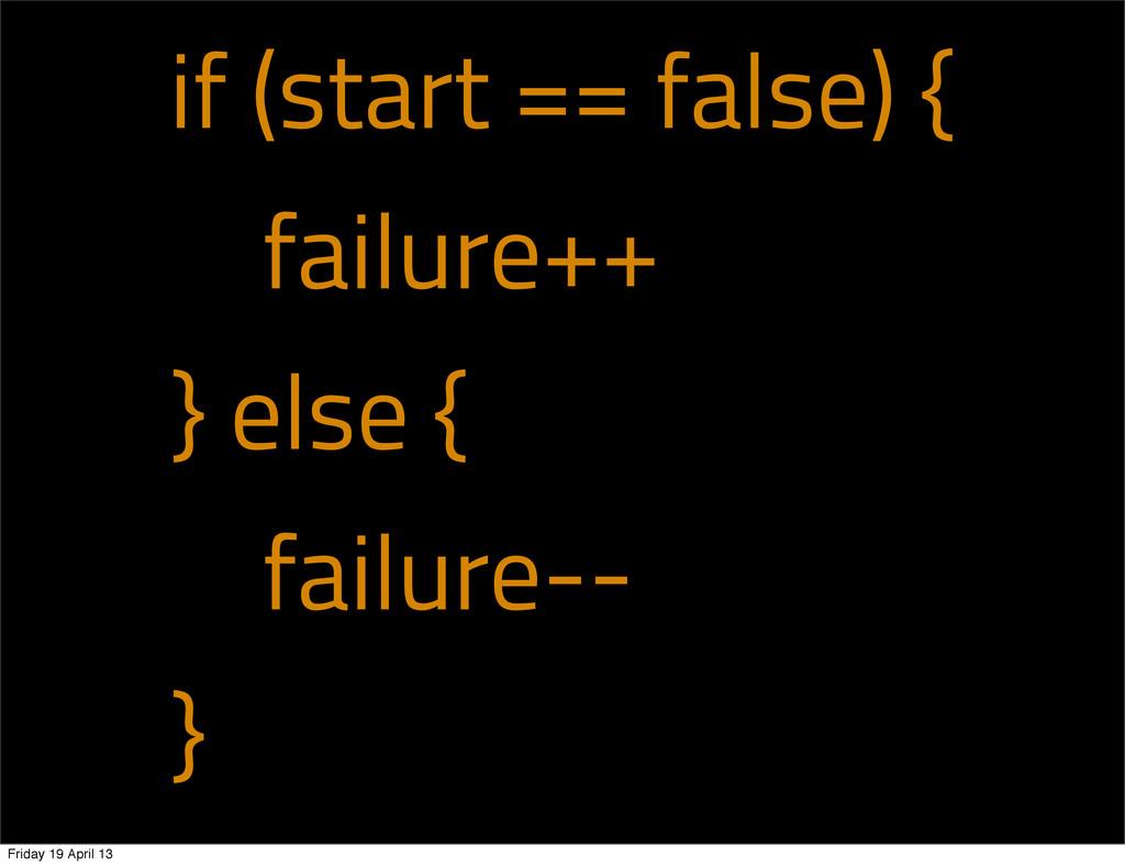if (start == false) { failure++ } else { failur...