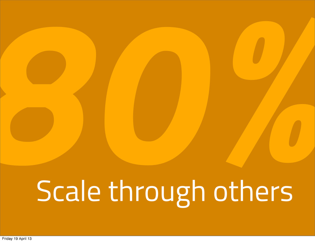Scale through others 80% Friday 19 April 13