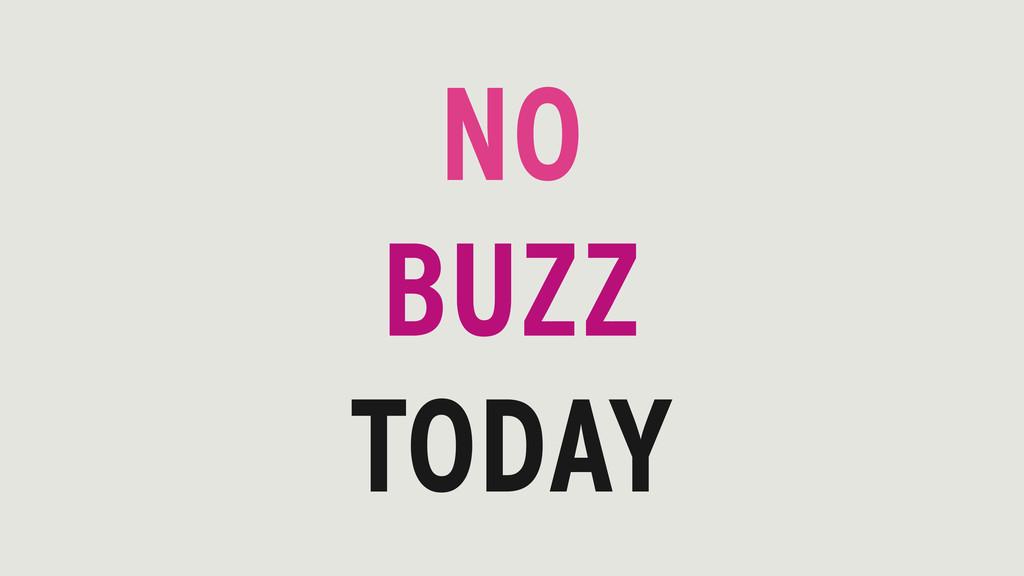 NO BUZZ TODAY