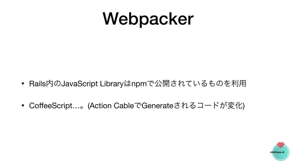 Webpacker • RailsͷJavaScript LibrarynpmͰެ։͞Εͯ...