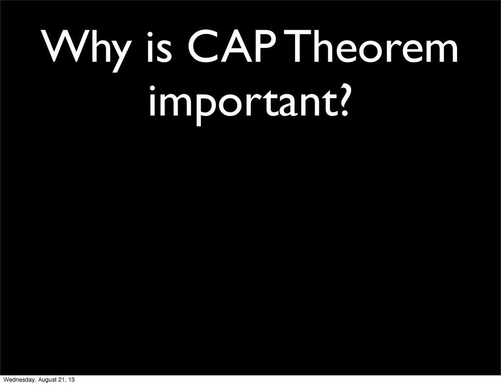 Why is CAP Theorem important? Wednesday, August...