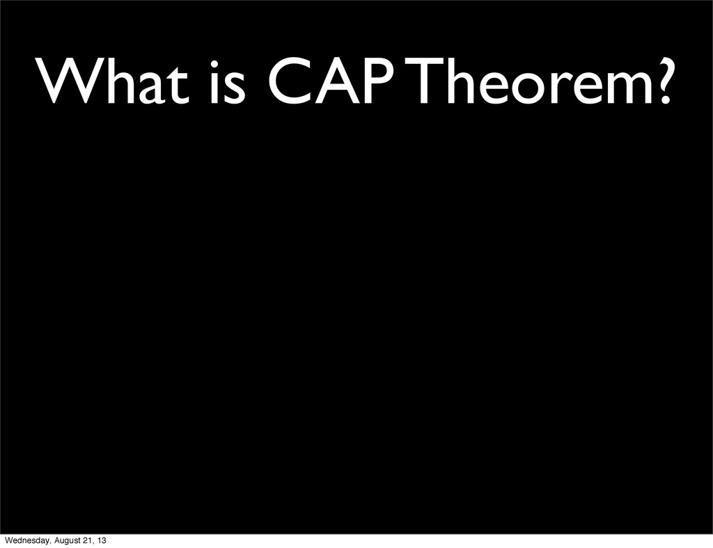 What is CAP Theorem? Wednesday, August 21, 13