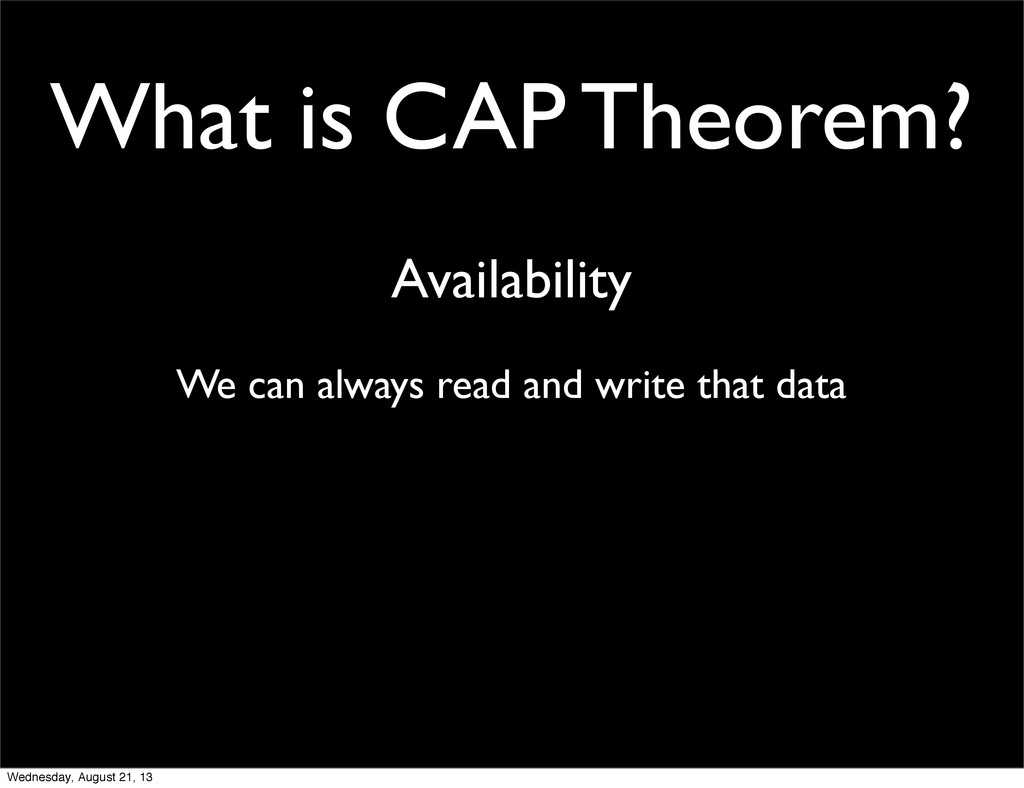 What is CAP Theorem? Availability We can always...