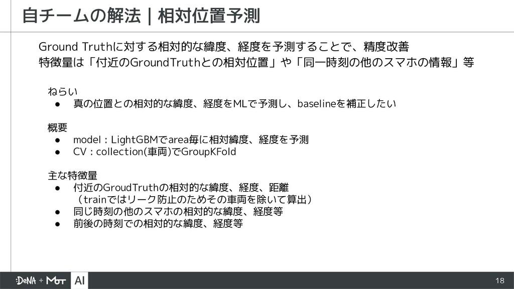 18 自チームの解法   相対位置予測 Ground Truthに対する相対的な緯度、経度を予...