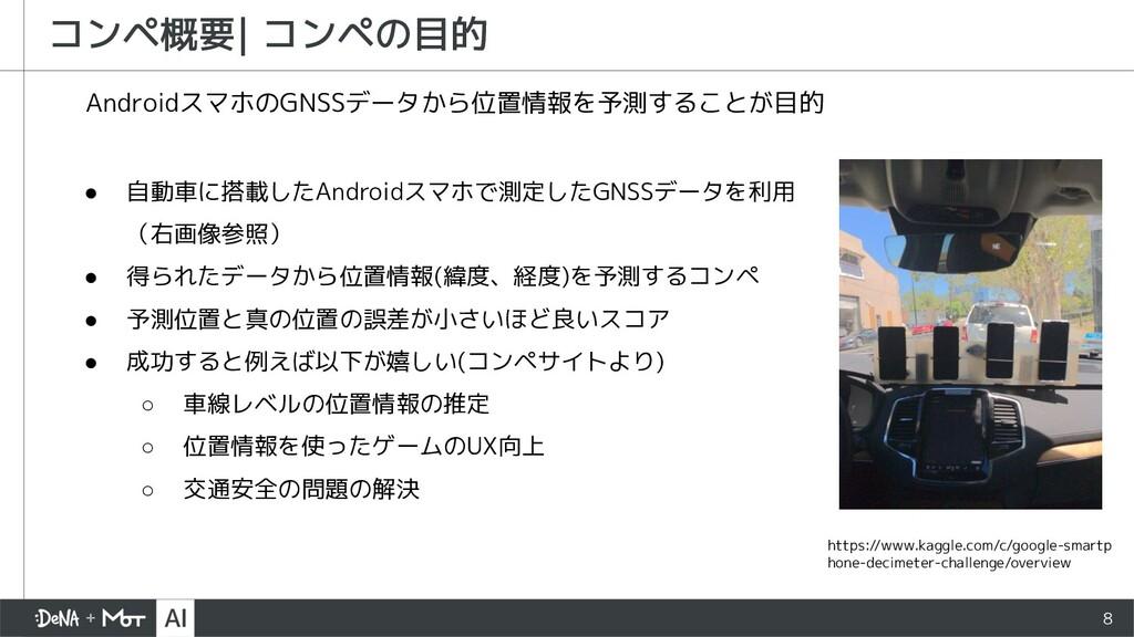 8 コンペ概要  コンペの目的 AndroidスマホのGNSSデータから位置情報を予測すること...