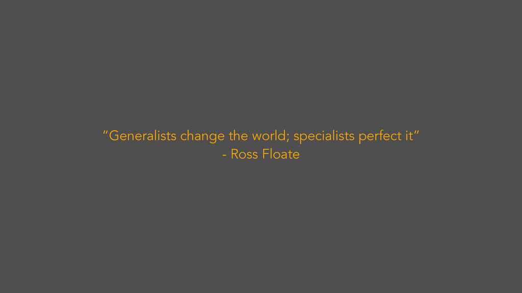 """""""Generalists change the world; specialists perf..."""