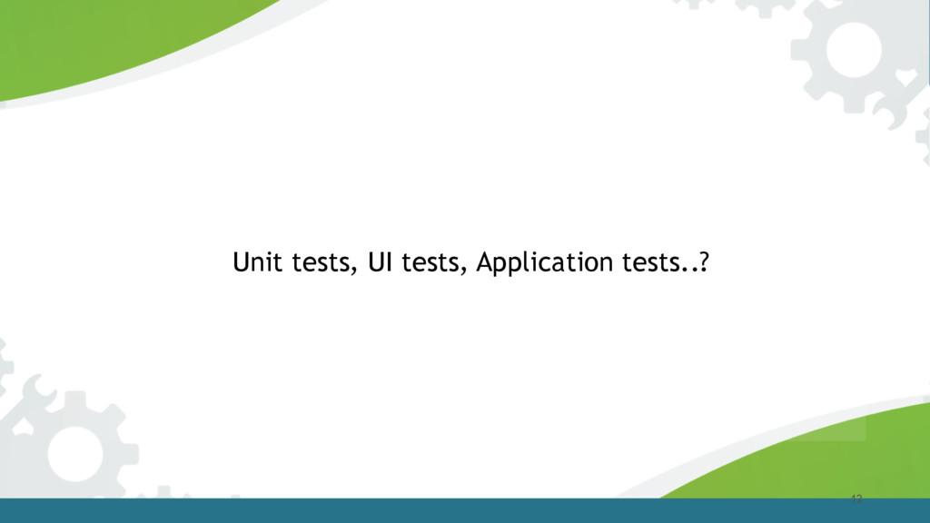 12 Unit tests, UI tests, Application tests..?