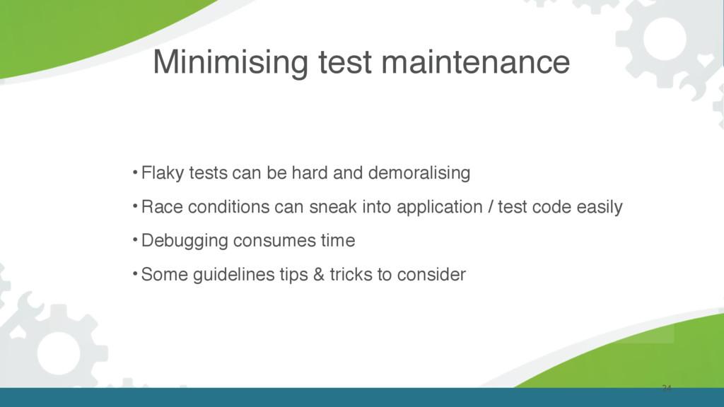 Minimising test maintenance 24 • Flaky tests ca...