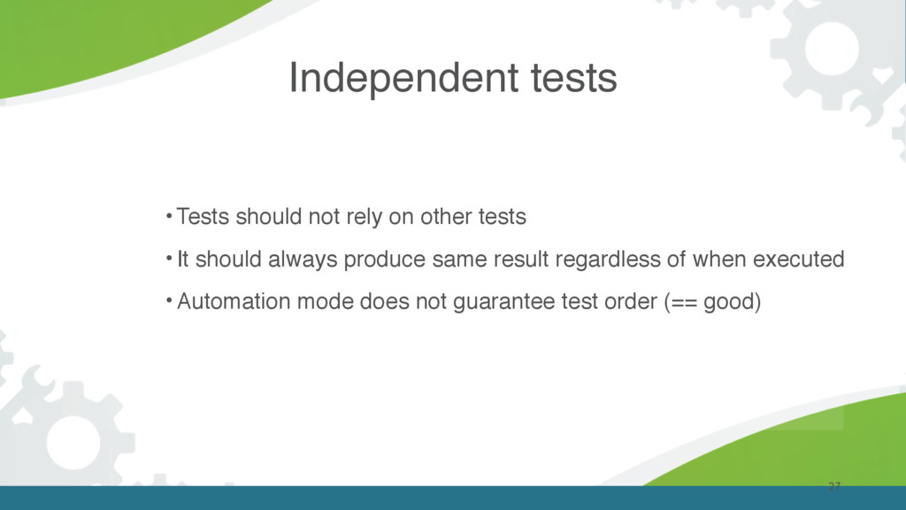 Independent tests 27 • Tests should not rely on...