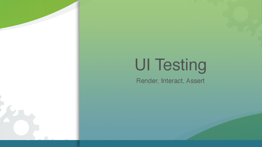 UI Testing Render, Interact, Assert