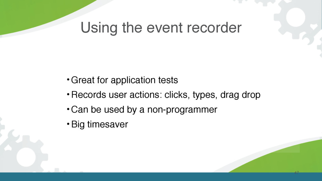 47 •Great for application tests •Records user a...